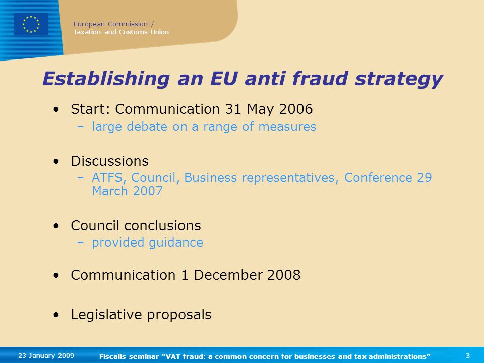 European Commission / Taxation and Customs Union 23 January 2009 Fiscalis seminar VAT fraud: a common concern for businesses and tax administrations 3 Establishing an EU anti fraud strategy Start: Communication 31 May 2006 –large debate on a range of measures Discussions –ATFS, Council, Business representatives, Conference 29 March 2007 Council conclusions –provided guidance Communication 1 December 2008 Legislative proposals