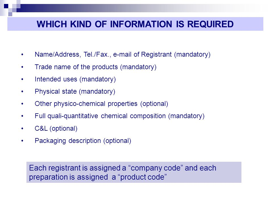 Name/Address, Tel./Fax., e-mail of Registrant (mandatory) Trade name of the products (mandatory) Intended uses (mandatory) Physical state (mandatory) Other physico-chemical properties (optional) Full quali-quantitative chemical composition (mandatory) C&L (optional) Packaging description (optional) WHICH KIND OF INFORMATION IS REQUIRED Each registrant is assigned a company code and each preparation is assigned a product code