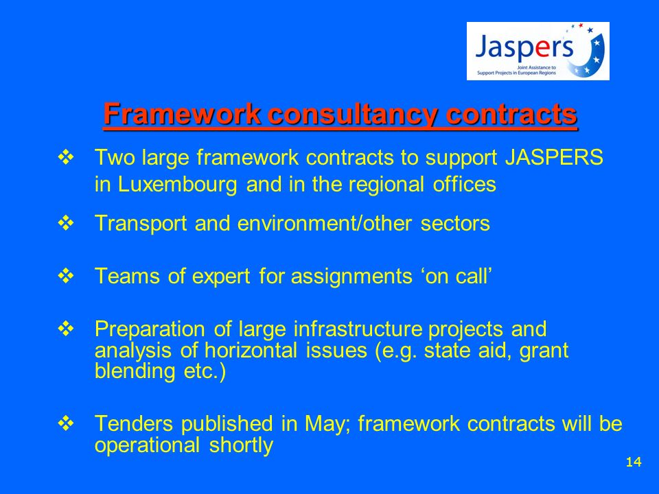 14 Framework consultancy contracts Two large framework contracts to support JASPERS in Luxembourg and in the regional offices Transport and environment/other sectors Teams of expert for assignments on call Preparation of large infrastructure projects and analysis of horizontal issues (e.g.