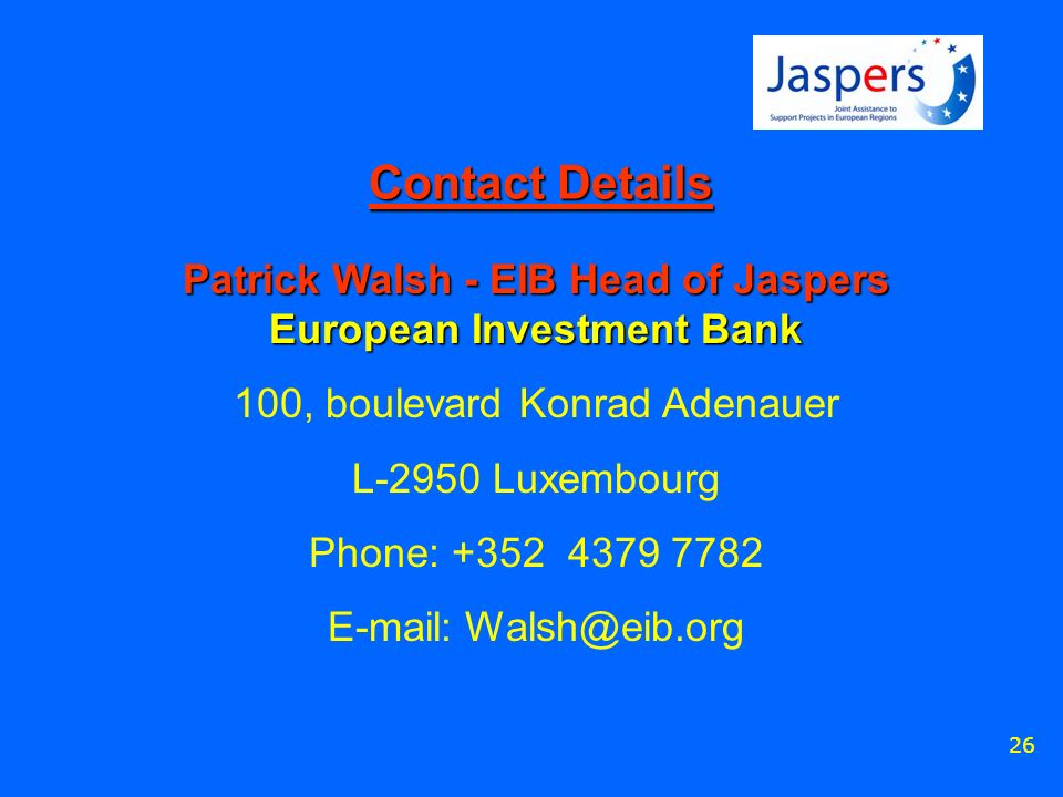 26 Contact Details Patrick Walsh - EIB Head of Jaspers European Investment Bank 100, boulevard Konrad Adenauer L-2950 Luxembourg Phone: