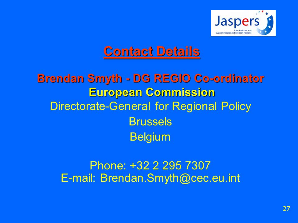 27 Contact Details Brendan Smyth - DG REGIO Co-ordinator European Commission Brendan Smyth - DG REGIO Co-ordinator European Commission Directorate-General for Regional Policy Brussels Belgium Phone: