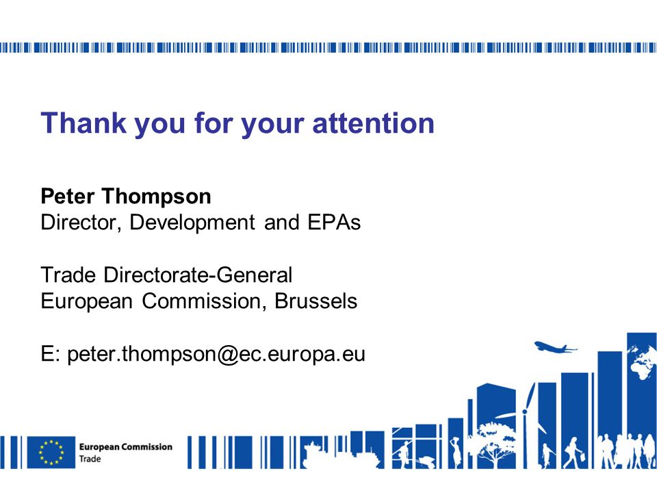 Thank you for your attention Peter Thompson Director, Development and EPAs Trade Directorate-General European Commission, Brussels E: peter.thompson@ec.europa.eu