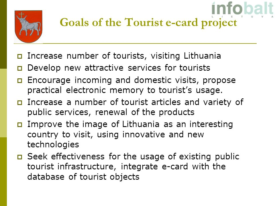 Goals of the Tourist e-card project Increase number of tourists, visiting Lithuania Develop new attractive services for tourists Encourage incoming and domestic visits, propose practical electronic memory to tourists usage.