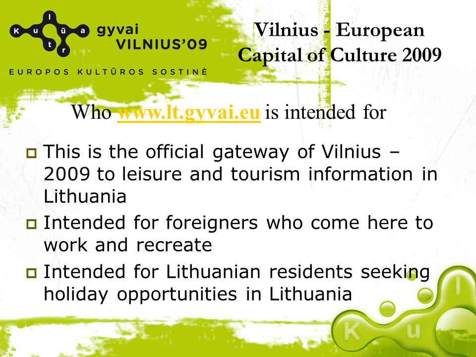 Vilnius - European Capital of Culture 2009 This is the official gateway of Vilnius – 2009 to leisure and tourism information in Lithuania Intended for foreigners who come here to work and recreate Intended for Lithuanian residents seeking holiday opportunities in Lithuania Who www.lt.gyvai.eu is intended forwww.lt.gyvai.eu