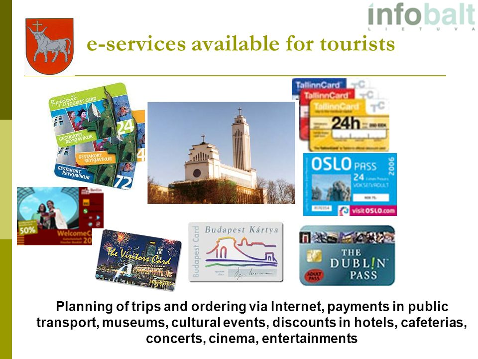 e-services available for tourists Planning of trips and ordering via Internet, payments in public transport, museums, cultural events, discounts in hotels, cafeterias, concerts, cinema, entertainments