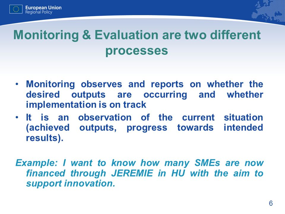 6 Monitoring & Evaluation are two different processes Monitoring observes and reports on whether the desired outputs are occurring and whether implementation is on track It is an observation of the current situation (achieved outputs, progress towards intended results).