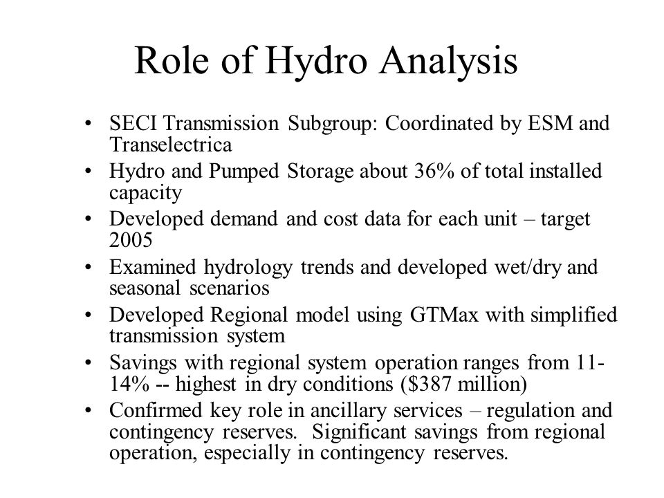Role of Hydro Analysis SECI Transmission Subgroup: Coordinated by ESM and Transelectrica Hydro and Pumped Storage about 36% of total installed capacity Developed demand and cost data for each unit – target 2005 Examined hydrology trends and developed wet/dry and seasonal scenarios Developed Regional model using GTMax with simplified transmission system Savings with regional system operation ranges from 11- 14% -- highest in dry conditions ($387 million) Confirmed key role in ancillary services – regulation and contingency reserves.