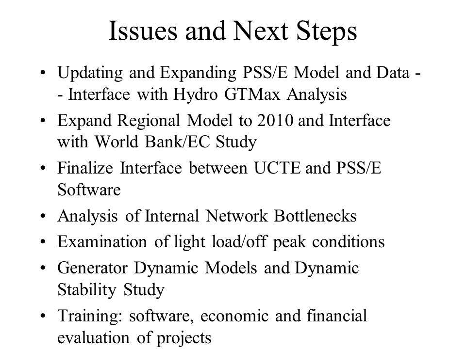 Issues and Next Steps Updating and Expanding PSS/E Model and Data - - Interface with Hydro GTMax Analysis Expand Regional Model to 2010 and Interface with World Bank/EC Study Finalize Interface between UCTE and PSS/E Software Analysis of Internal Network Bottlenecks Examination of light load/off peak conditions Generator Dynamic Models and Dynamic Stability Study Training: software, economic and financial evaluation of projects