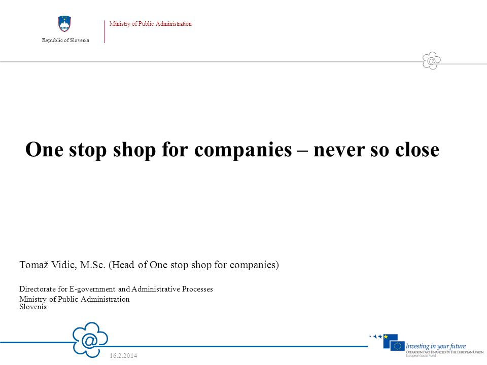 Republic of Slovenia Ministry of Public Administration 16.2.2014 1 One stop shop for companies – never so close Tomaž Vidic, M.Sc.