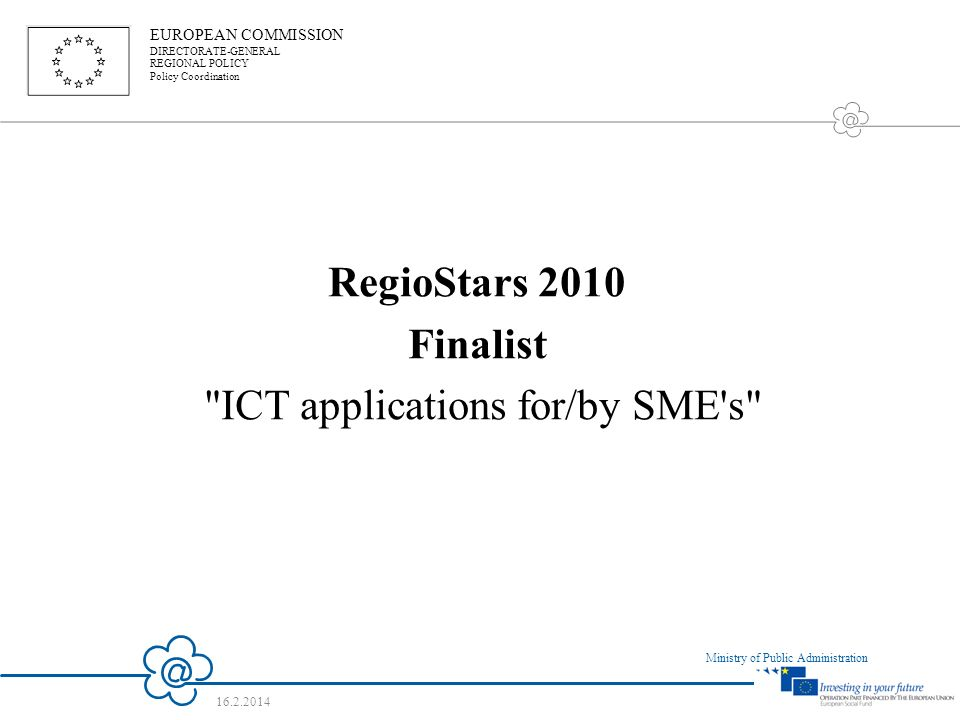 15 Ministry of Public Administration 16.2.2014 RegioStars 2010 Finalist ICT applications for/by SME s EUROPEAN COMMISSION DIRECTORATE-GENERAL REGIONAL POLICY Policy Coordination