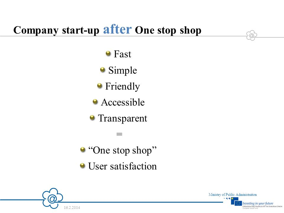 4 Ministry of Public Administration 16.2.2014 Company start-up after One stop shop Fast Simple Friendly Accessible Transparent = One stop shop User satisfaction
