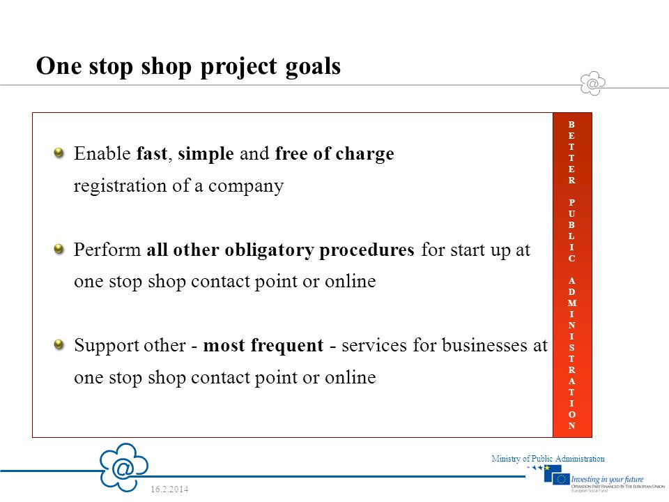 5 Ministry of Public Administration 16.2.2014 One stop shop project goals Enable fast, simple and free of charge registration of a company Perform all other obligatory procedures for start up at one stop shop contact point or online Support other - most frequent - services for businesses at one stop shop contact point or online BETTERPUBLICADMINISTRATIONBETTERPUBLICADMINISTRATION