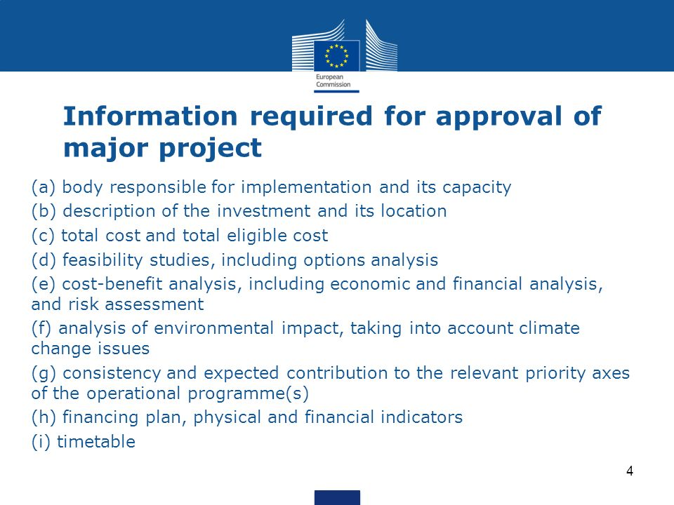 Information required for approval of major project (a) body responsible for implementation and its capacity (b) description of the investment and its location (c) total cost and total eligible cost (d) feasibility studies, including options analysis (e) cost-benefit analysis, including economic and financial analysis, and risk assessment (f) analysis of environmental impact, taking into account climate change issues (g) consistency and expected contribution to the relevant priority axes of the operational programme(s) (h) financing plan, physical and financial indicators (i) timetable 4
