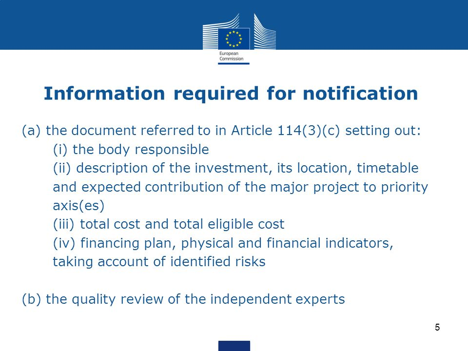 Information required for notification (a) the document referred to in Article 114(3)(c) setting out: (i) the body responsible (ii) description of the investment, its location, timetable and expected contribution of the major project to priority axis(es) (iii) total cost and total eligible cost (iv) financing plan, physical and financial indicators, taking account of identified risks (b) the quality review of the independent experts 5