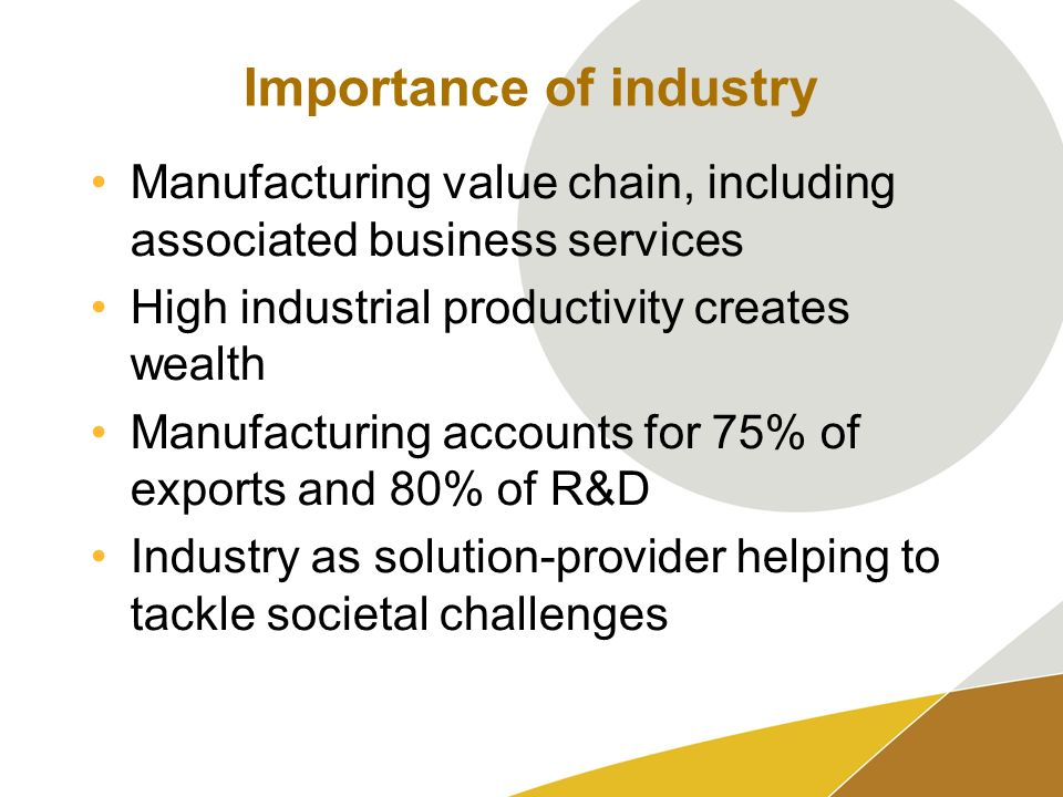 Importance of industry Manufacturing value chain, including associated business services High industrial productivity creates wealth Manufacturing accounts for 75% of exports and 80% of R&D Industry as solution-provider helping to tackle societal challenges