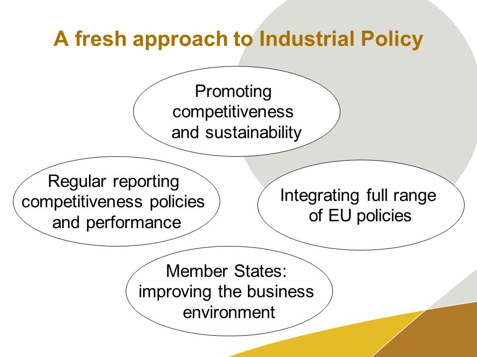 A fresh approach to Industrial Policy Regular reporting competitiveness policies and performance Promoting competitiveness and sustainability Integrating full range of EU policies Member States: improving the business environment