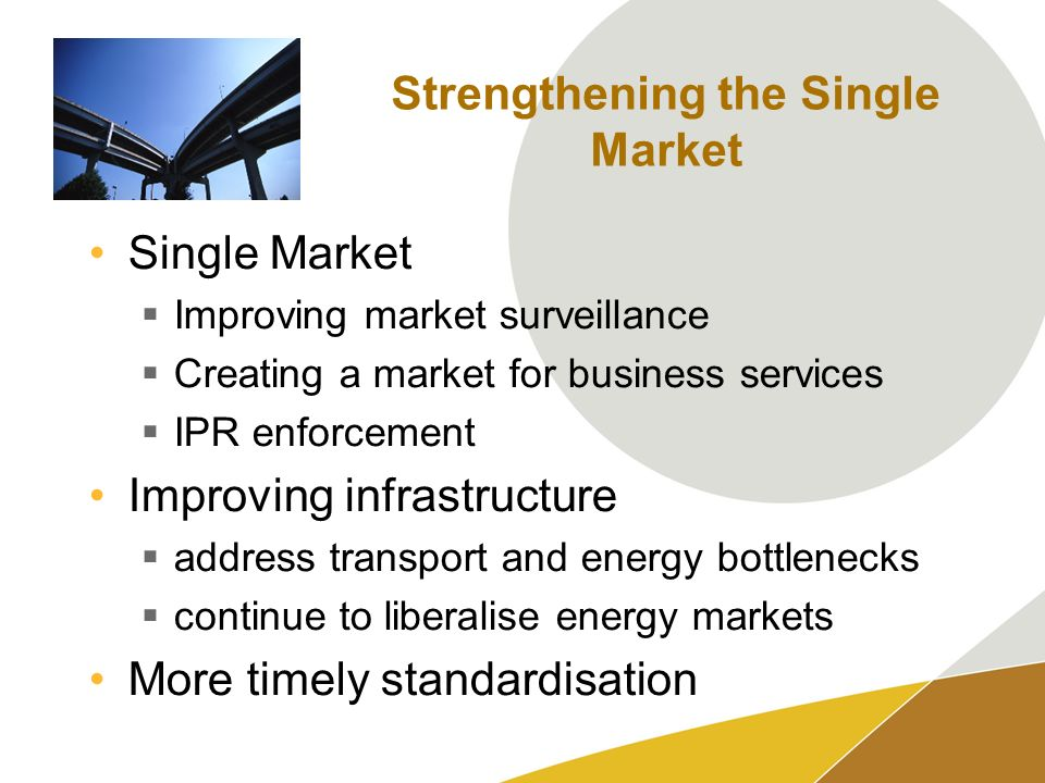 Strengthening the Single Market Single Market Improving market surveillance Creating a market for business services IPR enforcement Improving infrastructure address transport and energy bottlenecks continue to liberalise energy markets More timely standardisation