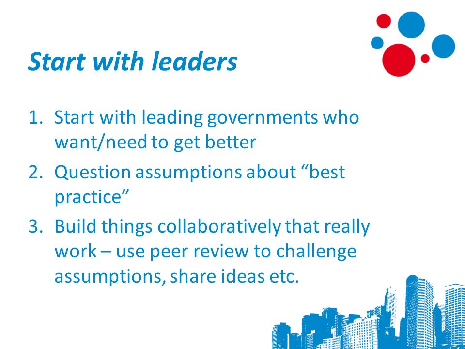 Start with leaders 1.Start with leading governments who want/need to get better 2.Question assumptions about best practice 3.Build things collaboratively that really work – use peer review to challenge assumptions, share ideas etc.