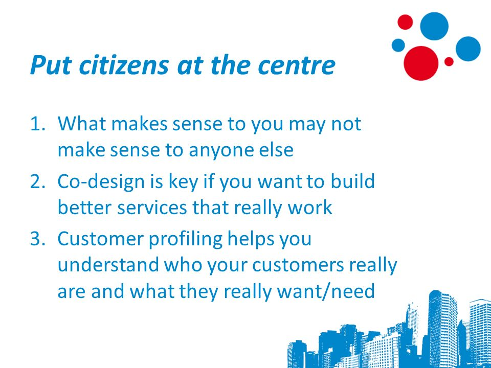 Put citizens at the centre 1.What makes sense to you may not make sense to anyone else 2.Co-design is key if you want to build better services that really work 3.Customer profiling helps you understand who your customers really are and what they really want/need 13