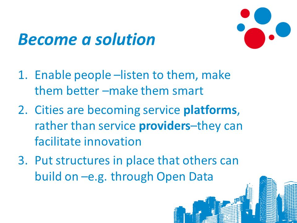 Become a solution 1.Enable people –listen to them, make them better –make them smart 2.Cities are becoming service platforms, rather than service providers–they can facilitate innovation 3.Put structures in place that others can build on –e.g.