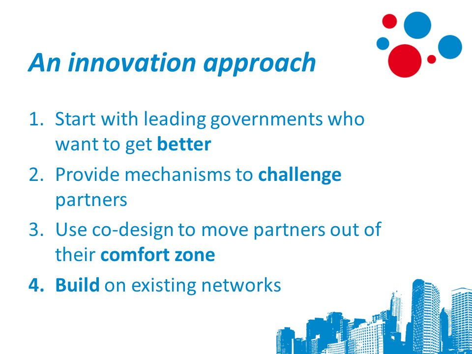 An innovation approach 1.Start with leading governments who want to get better 2.Provide mechanisms to challenge partners 3.Use co-design to move partners out of their comfort zone 4.Build on existing networks 9
