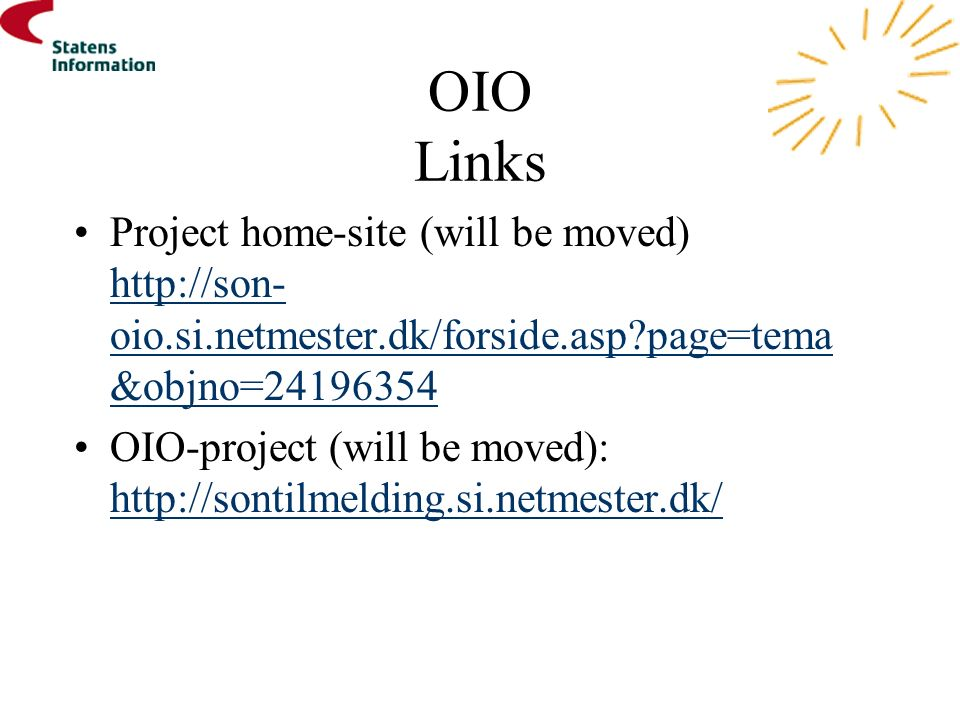 OIO Links Project home-site (will be moved) http://son- oio.si.netmester.dk/forside.asp page=tema &objno=24196354 http://son- oio.si.netmester.dk/forside.asp page=tema &objno=24196354 OIO-project (will be moved): http://sontilmelding.si.netmester.dk/ http://sontilmelding.si.netmester.dk/