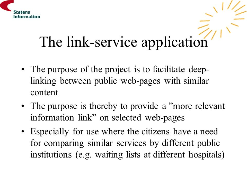 The link-service application The purpose of the project is to facilitate deep- linking between public web-pages with similar content The purpose is thereby to provide a more relevant information link on selected web-pages Especially for use where the citizens have a need for comparing similar services by different public institutions (e.g.