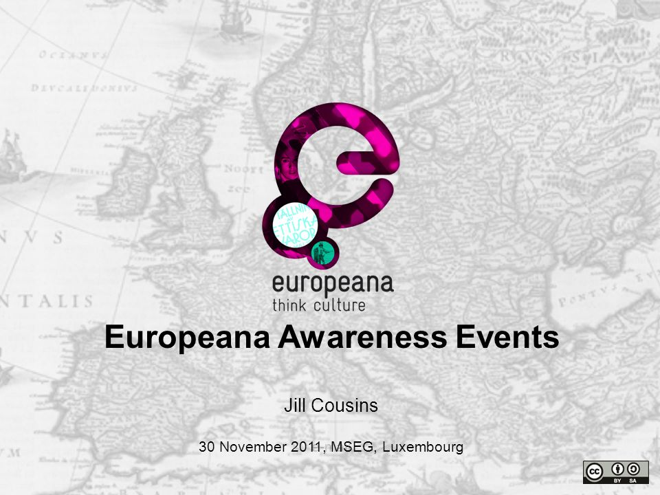 Name e-mail Thank you Jill Cousins 30 November 2011, MSEG, Luxembourg Europeana Awareness Events