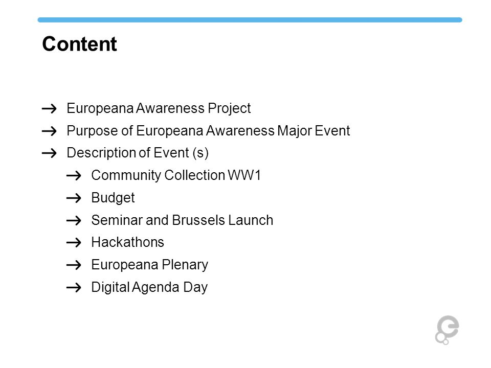 Content Europeana Awareness Project Purpose of Europeana Awareness Major Event Description of Event (s) Community Collection WW1 Budget Seminar and Brussels Launch Hackathons Europeana Plenary Digital Agenda Day