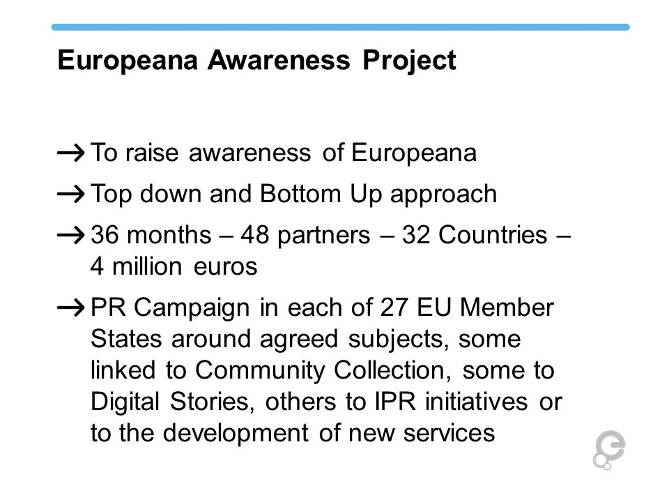 To raise awareness of Europeana Top down and Bottom Up approach 36 months – 48 partners – 32 Countries – 4 million euros PR Campaign in each of 27 EU Member States around agreed subjects, some linked to Community Collection, some to Digital Stories, others to IPR initiatives or to the development of new services