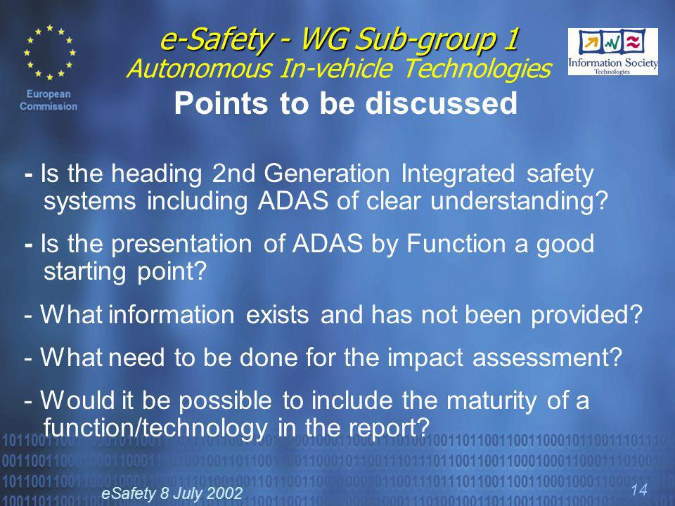 eSafety 8 July 2002 14 e-Safety - WG Sub-group 1 e-Safety - WG Sub-group 1 Autonomous In-vehicle Technologies Points to be discussed - Is the heading 2nd Generation Integrated safety systems including ADAS of clear understanding.