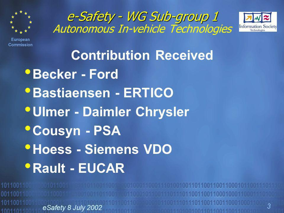 eSafety 8 July 2002 3 e-Safety - WG Sub-group 1 e-Safety - WG Sub-group 1 Autonomous In-vehicle Technologies Contribution Received Becker - Ford Bastiaensen - ERTICO Ulmer - Daimler Chrysler Cousyn - PSA Hoess - Siemens VDO Rault - EUCAR