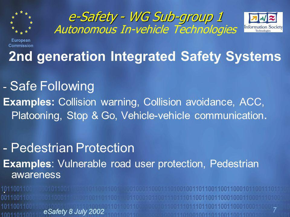 eSafety 8 July 2002 7 e-Safety - WG Sub-group 1 e-Safety - WG Sub-group 1 Autonomous In-vehicle Technologies 2nd generation Integrated Safety Systems - Safe Following Examples: Collision warning, Collision avoidance, ACC, Platooning, Stop & Go, Vehicle-vehicle communication.