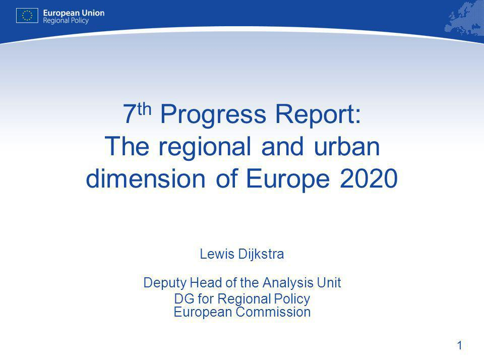1 7 th Progress Report: The regional and urban dimension of Europe 2020 Lewis Dijkstra Deputy Head of the Analysis Unit DG for Regional Policy European Commission