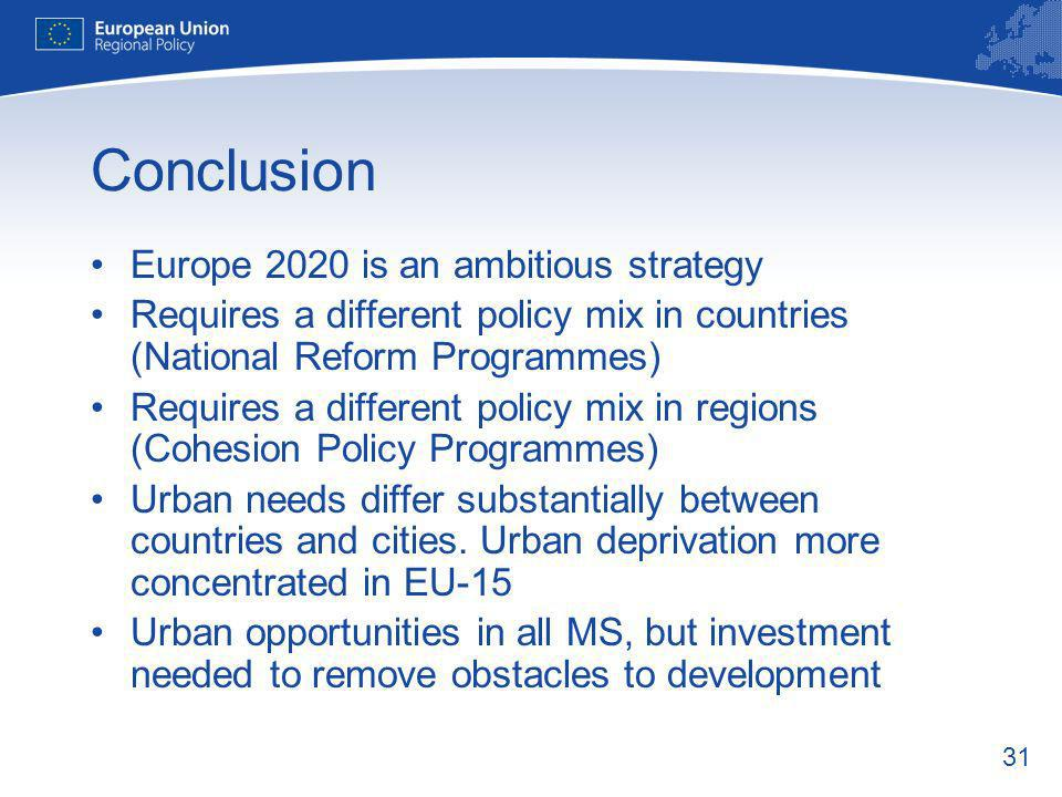 31 Conclusion Europe 2020 is an ambitious strategy Requires a different policy mix in countries (National Reform Programmes) Requires a different policy mix in regions (Cohesion Policy Programmes) Urban needs differ substantially between countries and cities.