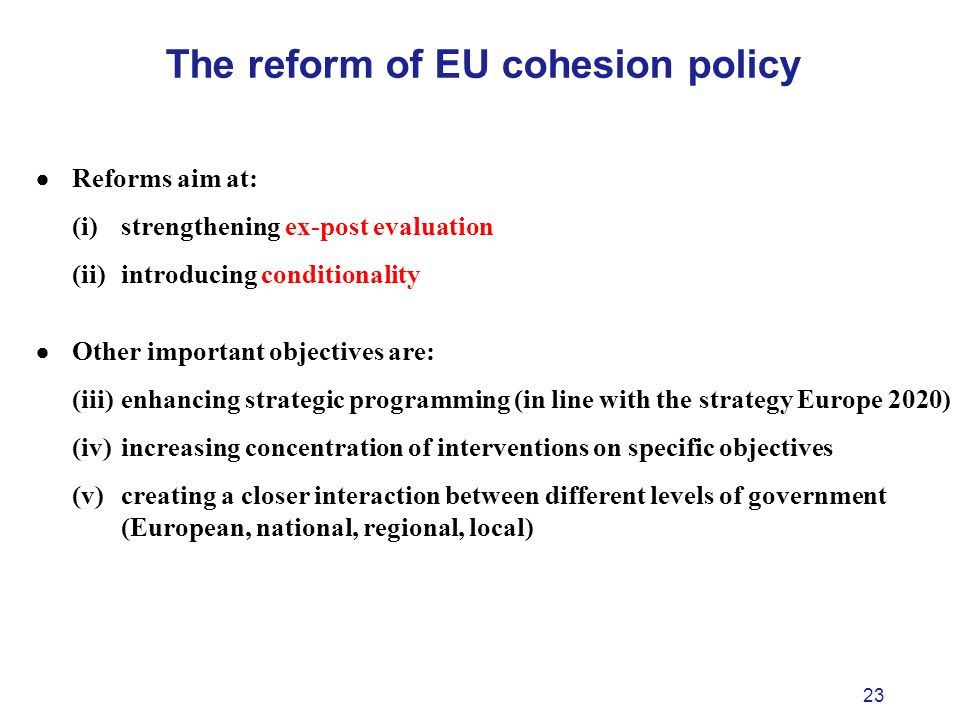 23 The reform of EU cohesion policy Reforms aim at: (i) strengthening ex-post evaluation (ii) introducing conditionality Other important objectives are: (iii) enhancing strategic programming (in line with the strategy Europe 2020) (iv) increasing concentration of interventions on specific objectives (v) creating a closer interaction between different levels of government (European, national, regional, local)