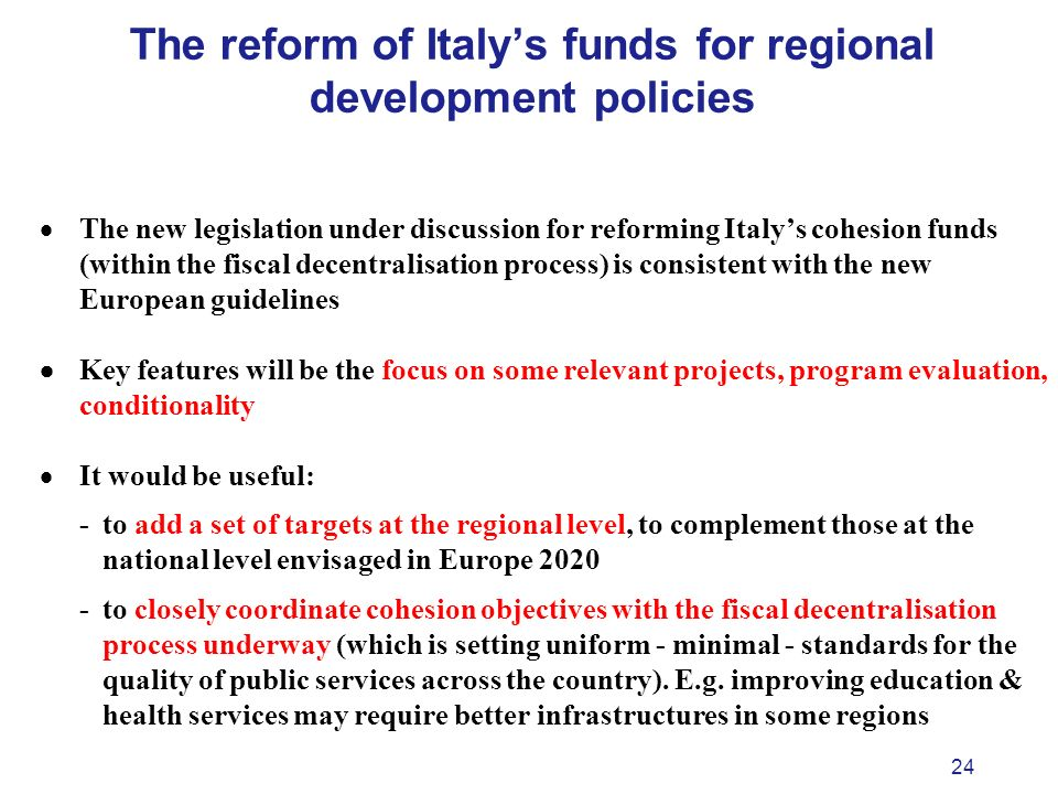 24 The reform of Italys funds for regional development policies The new legislation under discussion for reforming Italys cohesion funds (within the fiscal decentralisation process) is consistent with the new European guidelines Key features will be the focus on some relevant projects, program evaluation, conditionality It would be useful: - to add a set of targets at the regional level, to complement those at the national level envisaged in Europe 2020 - to closely coordinate cohesion objectives with the fiscal decentralisation process underway (which is setting uniform - minimal - standards for the quality of public services across the country).