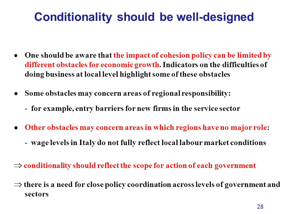 28 Conditionality should be well-designed One should be aware that the impact of cohesion policy can be limited by different obstacles for economic growth.