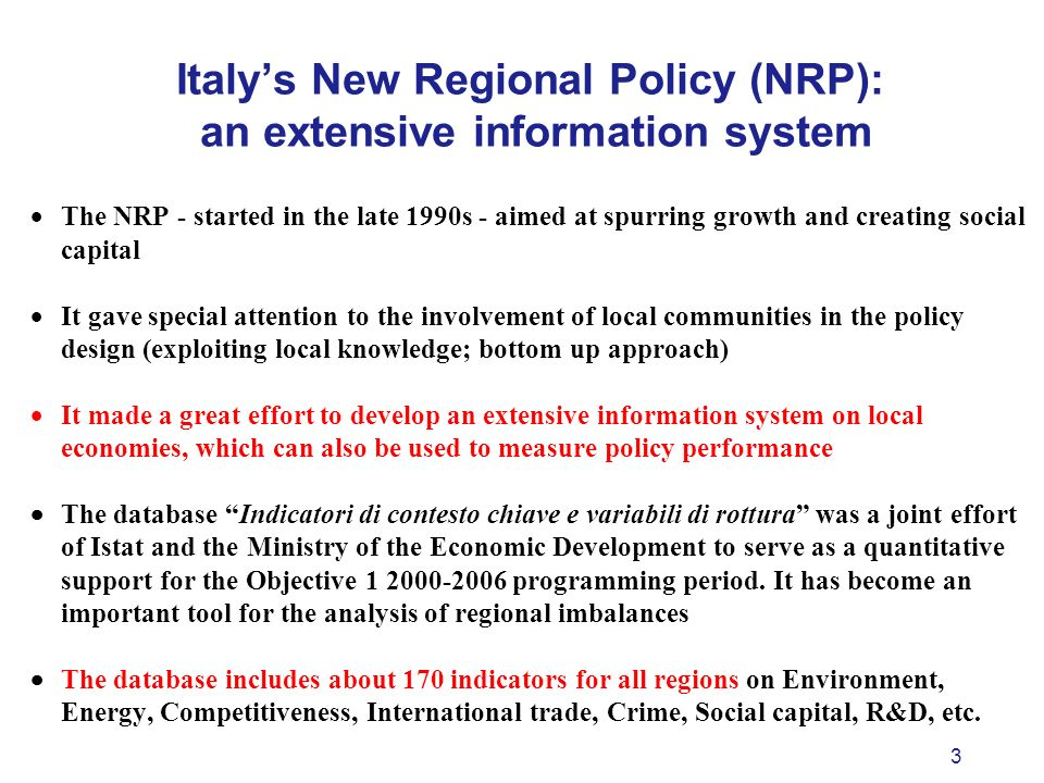 3 Italys New Regional Policy (NRP): an extensive information system The NRP - started in the late 1990s - aimed at spurring growth and creating social capital It gave special attention to the involvement of local communities in the policy design (exploiting local knowledge; bottom up approach) It made a great effort to develop an extensive information system on local economies, which can also be used to measure policy performance The database Indicatori di contesto chiave e variabili di rottura was a joint effort of Istat and the Ministry of the Economic Development to serve as a quantitative support for the Objective 1 2000-2006 programming period.