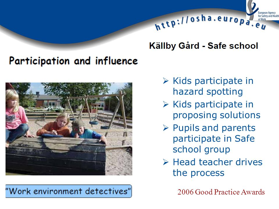 Kids participate in hazard spotting Kids participate in proposing solutions Pupils and parents participate in Safe school group Head teacher drives the process 2006 Good Practice Awards