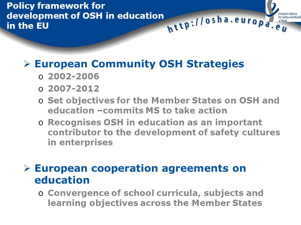Policy framework for development of OSH in education in the EU European Community OSH Strategies o2002-2006 o2007-2012 oSet objectives for the Member States on OSH and education –commits MS to take action oRecognises OSH in education as an important contributor to the development of safety cultures in enterprises European cooperation agreements on education oConvergence of school curricula, subjects and learning objectives across the Member States