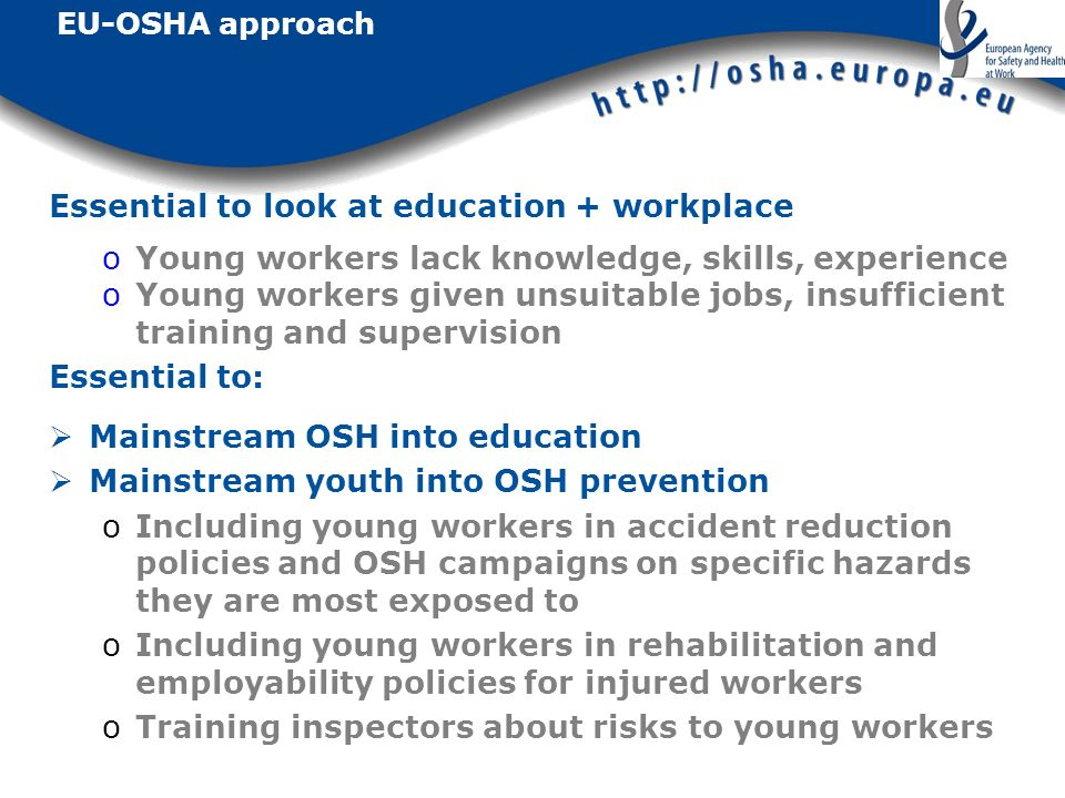 EU-OSHA approach Essential to look at education + workplace oYoung workers lack knowledge, skills, experience oYoung workers given unsuitable jobs, insufficient training and supervision Essential to: Mainstream OSH into education Mainstream youth into OSH prevention oIncluding young workers in accident reduction policies and OSH campaigns on specific hazards they are most exposed to oIncluding young workers in rehabilitation and employability policies for injured workers oTraining inspectors about risks to young workers