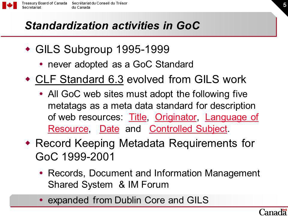 5 Treasury Board of Canada Secretariat Secrétariat du Conseil du Trésor du Canada Standardization activities in GoC GILS Subgroup never adopted as a GoC Standard CLF Standard 6.3 evolved from GILS work All GoC web sites must adopt the following five metatags as a meta data standard for description of web resources: Title, Originator, Language of Resource, Date and Controlled Subject.TitleOriginatorLanguage of ResourceDateControlled Subject Record Keeping Metadata Requirements for GoC Records, Document and Information Management Shared System & IM Forum expanded from Dublin Core and GILS