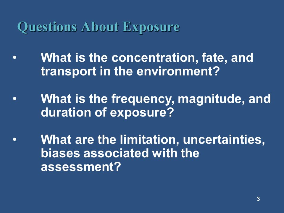 3 Questions About Exposure What is the concentration, fate, and transport in the environment.