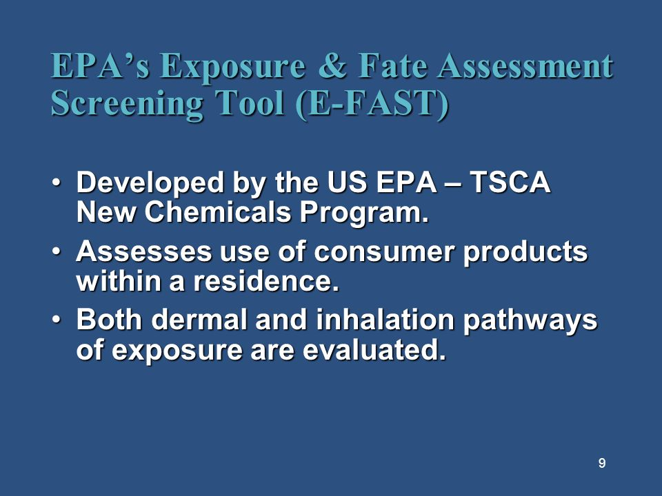 9 EPAs Exposure & Fate Assessment Screening Tool (E-FAST) Developed by the US EPA – TSCA New Chemicals Program.Developed by the US EPA – TSCA New Chemicals Program.