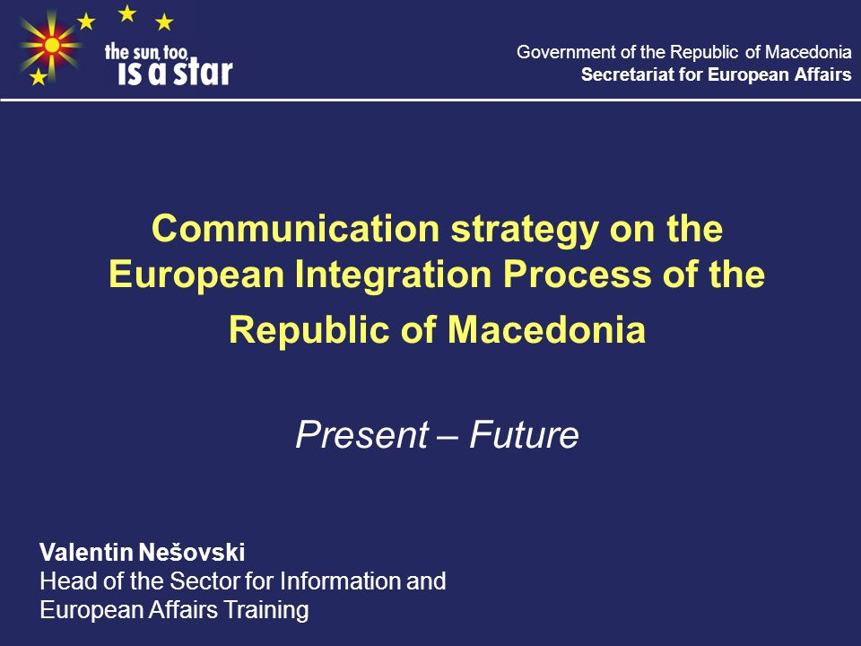 Government of the Republic of Macedonia Secretariat for European Affairs Communication strategy on the European Integration Process of the Republic of Macedonia Present – Future Valentin Nešovski Head of the Sector for Information and European Affairs Training