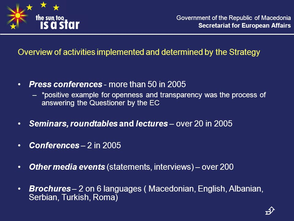 Government of the Republic of Macedonia Secretariat for European Affairs Overview of activities implemented and determined by the Strategy Press conferences - more than 50 in 2005 –*positive example for openness and transparency was the process of answering the Questioner by the EC Seminars, roundtables and lectures – over 20 in 2005 Conferences – 2 in 2005 Other media events (statements, interviews) – over 200 Brochures – 2 on 6 languages ( Macedonian, English, Albanian, Serbian, Turkish, Roma)
