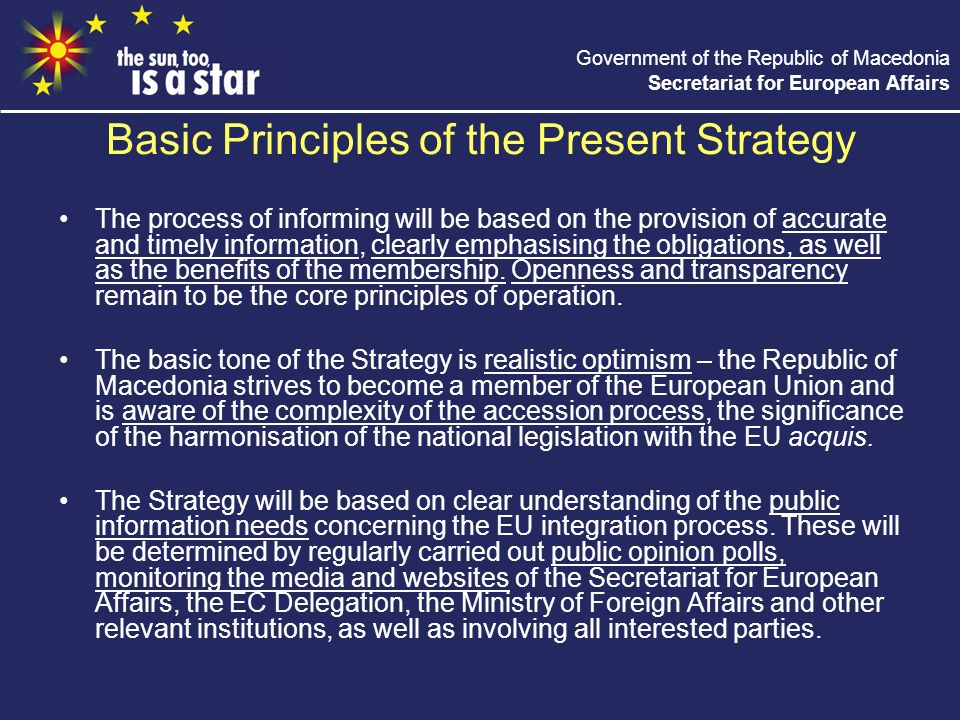 Government of the Republic of Macedonia Secretariat for European Affairs Basic Principles of the Present Strategy The process of informing will be based on the provision of accurate and timely information, clearly emphasising the obligations, as well as the benefits of the membership.