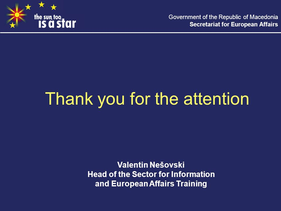 Government of the Republic of Macedonia Secretariat for European Affairs Thank you for the attention Valentin Nešovski Head of the Sector for Information and European Affairs Training