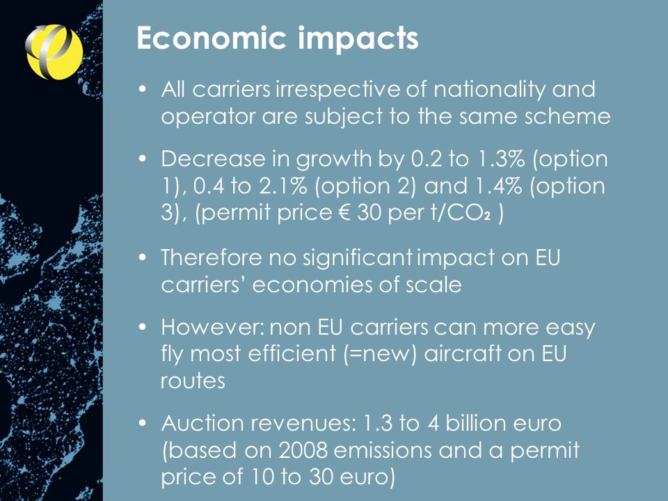 Economic impacts All carriers irrespective of nationality and operator are subject to the same scheme Decrease in growth by 0.2 to 1.3% (option 1), 0.4 to 2.1% (option 2) and 1.4% (option 3), (permit price 30 per t/CO 2 ) Therefore no significant impact on EU carriers economies of scale However: non EU carriers can more easy fly most efficient (=new) aircraft on EU routes Auction revenues: 1.3 to 4 billion euro (based on 2008 emissions and a permit price of 10 to 30 euro)